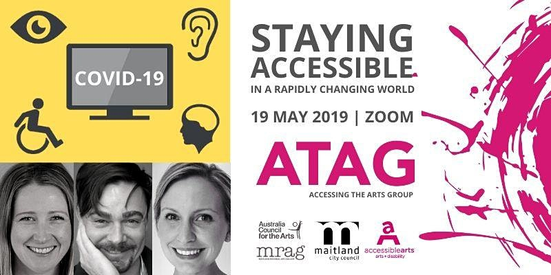 3 black and white profiled faces, people smiling in the bottom left corner. A TV in top left corner with the title COVID-19 in white font. Accessible logos against a yellow background outside the TV. A photo on the right that says staying accessible in a rpaidly changing world 19 May, 2019, ZOOM. big ATAG sign in pink with Australia Council for the Arts, Maitland City Council, MRAG and Accessible Arts logos underneath.
